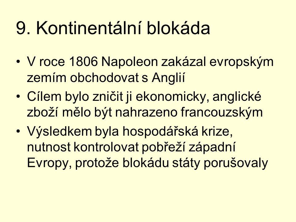 9. Kontinentální blokáda V roce 1806 Napoleon zakázal evropským zemím obchodovat s Anglií Cílem bylo zničit ji ekonomicky, anglické zboží mělo být nah