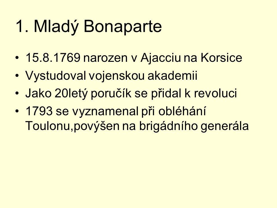 1. Mladý Bonaparte 15.8.1769 narozen v Ajacciu na Korsice Vystudoval vojenskou akademii Jako 20letý poručík se přidal k revoluci 1793 se vyznamenal př