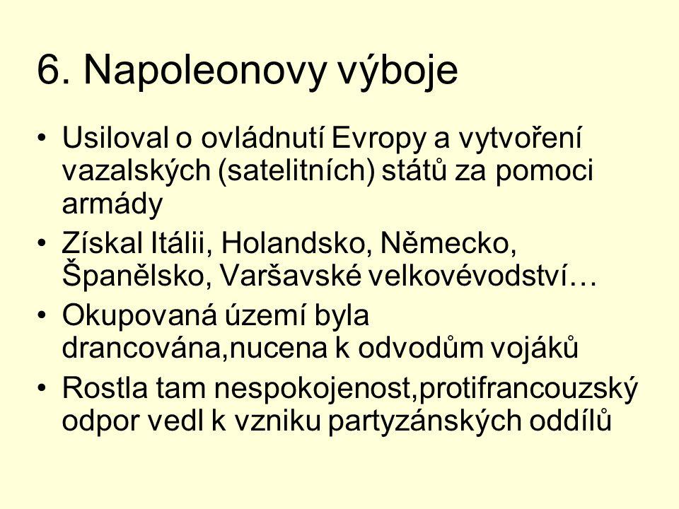 6. Napoleonovy výboje Usiloval o ovládnutí Evropy a vytvoření vazalských (satelitních) států za pomoci armády Získal Itálii, Holandsko, Německo, Španě