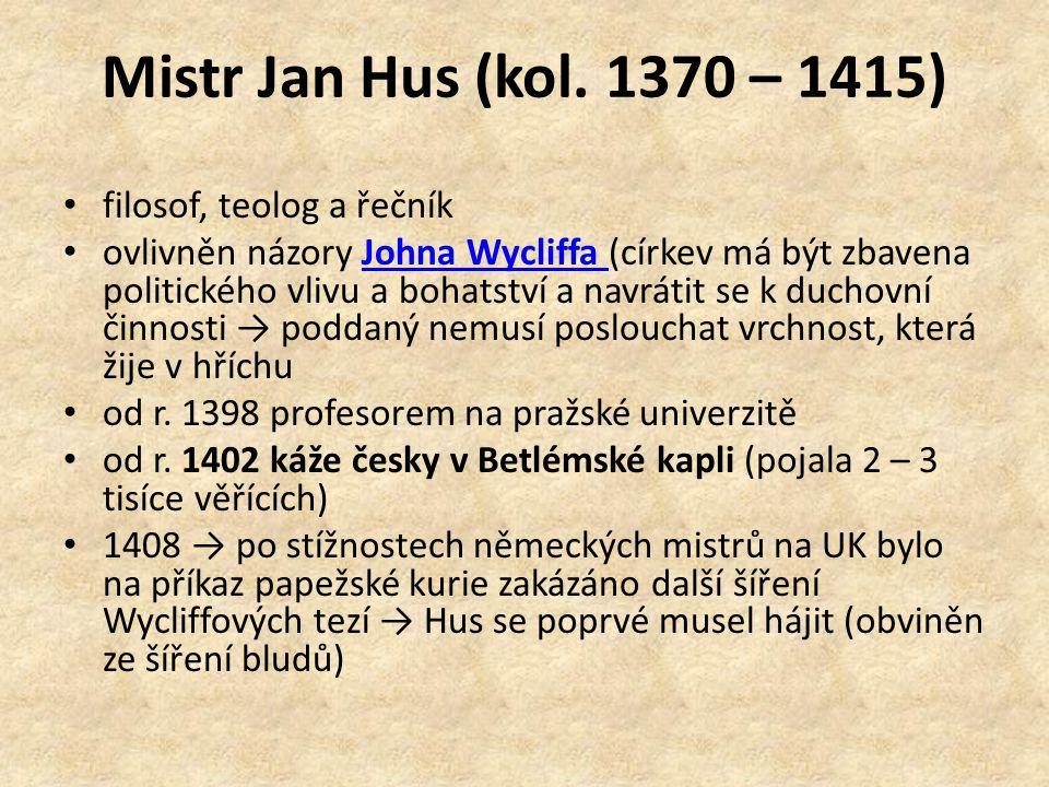 Mistr Jan Hus (kol. 1370 – 1415) filosof, teolog a řečník ovlivněn názory Johna Wycliffa (církev má být zbavena politického vlivu a bohatství a navrát