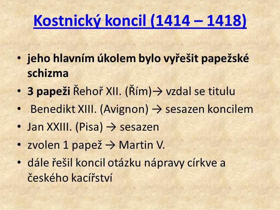 Kostnický koncil (1414 – 1418) jeho hlavním úkolem bylo vyřešit papežské schizma 3 papeži Řehoř XII. (Řím)→ vzdal se titulu Benedikt XIII. (Avignon) →