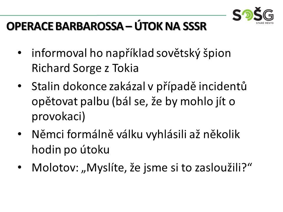 """OPERACE BARBAROSSA – ÚTOK NA SSSR informoval ho například sovětský špion Richard Sorge z Tokia Stalin dokonce zakázal v případě incidentů opětovat palbu (bál se, že by mohlo jít o provokaci) Němci formálně válku vyhlásili až několik hodin po útoku Molotov: """"Myslíte, že jsme si to zasloužili"""