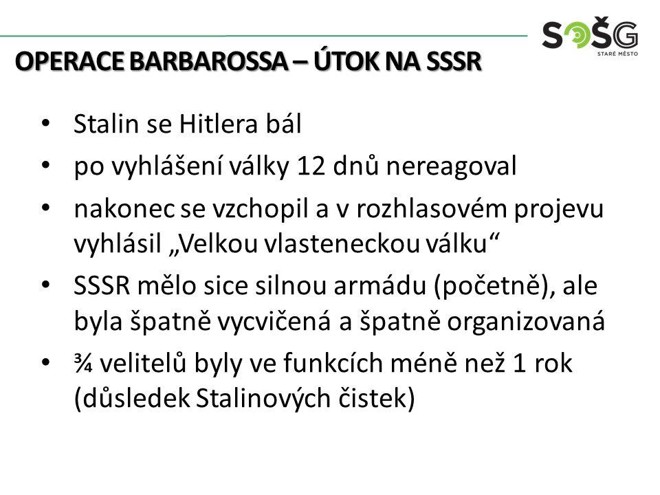 """OPERACE BARBAROSSA – ÚTOK NA SSSR Stalin se Hitlera bál po vyhlášení války 12 dnů nereagoval nakonec se vzchopil a v rozhlasovém projevu vyhlásil """"Velkou vlasteneckou válku SSSR mělo sice silnou armádu (početně), ale byla špatně vycvičená a špatně organizovaná ¾ velitelů byly ve funkcích méně než 1 rok (důsledek Stalinových čistek)"""