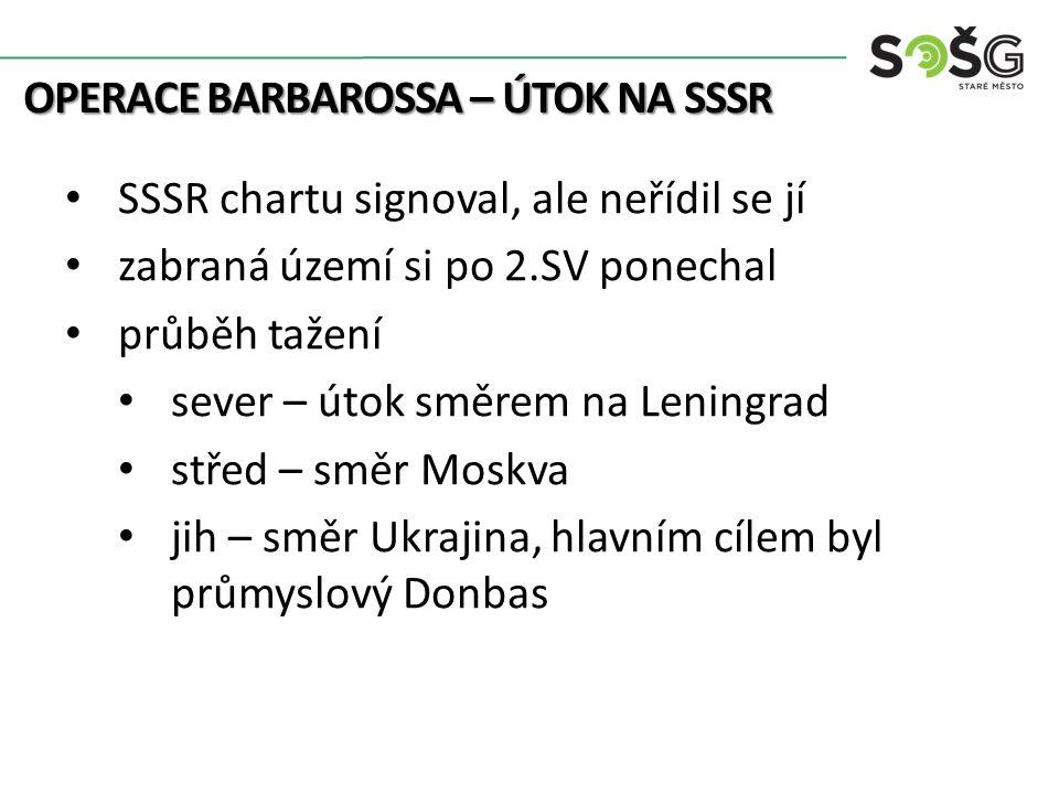 OPERACE BARBAROSSA – ÚTOK NA SSSR SSSR chartu signoval, ale neřídil se jí zabraná území si po 2.SV ponechal průběh tažení sever – útok směrem na Leningrad střed – směr Moskva jih – směr Ukrajina, hlavním cílem byl průmyslový Donbas