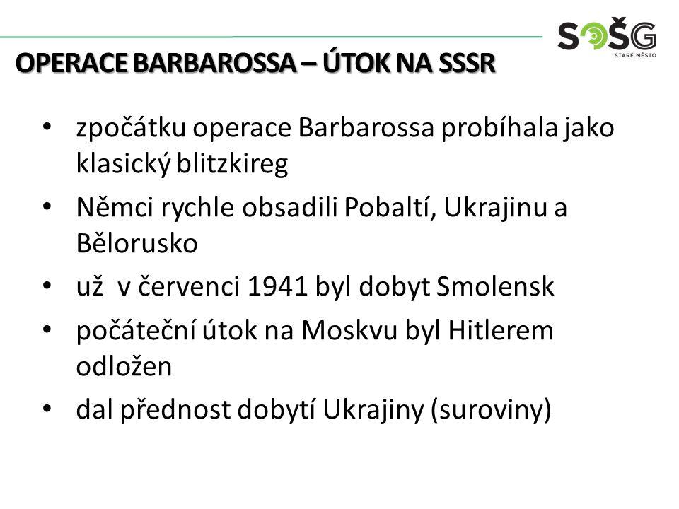 OPERACE BARBAROSSA – ÚTOK NA SSSR zpočátku operace Barbarossa probíhala jako klasický blitzkireg Němci rychle obsadili Pobaltí, Ukrajinu a Bělorusko už v červenci 1941 byl dobyt Smolensk počáteční útok na Moskvu byl Hitlerem odložen dal přednost dobytí Ukrajiny (suroviny)