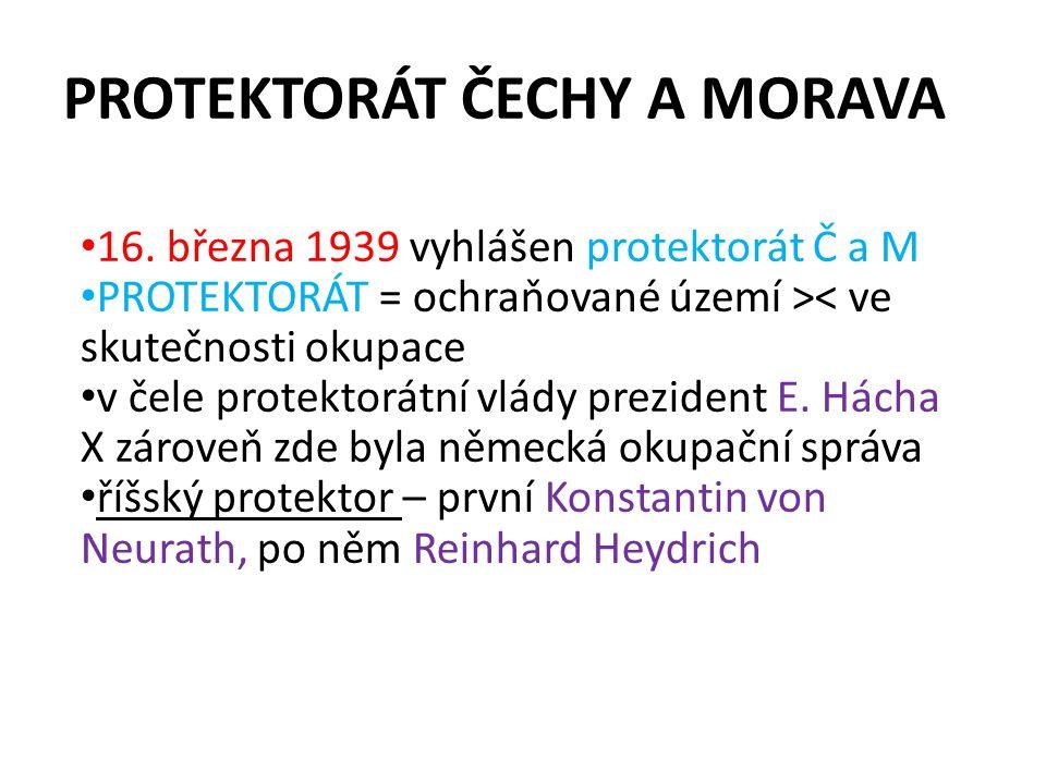 PROTEKTORÁT ČECHY A MORAVA 16. března 1939 vyhlášen protektorát Č a M PROTEKTORÁT = ochraňované území >< ve skutečnosti okupace v čele protektorátní v