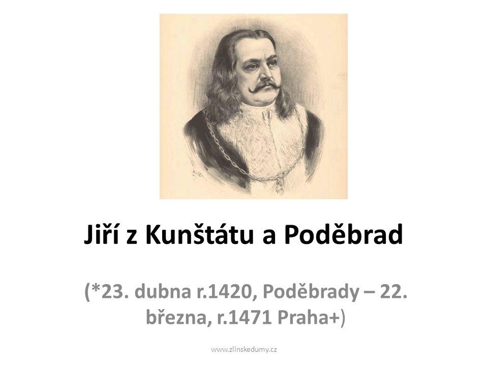 Jiří z Kunštátu a Poděbrad (*23. dubna r.1420, Poděbrady – 22. března, r.1471 Praha+) www.zlinskedumy.cz