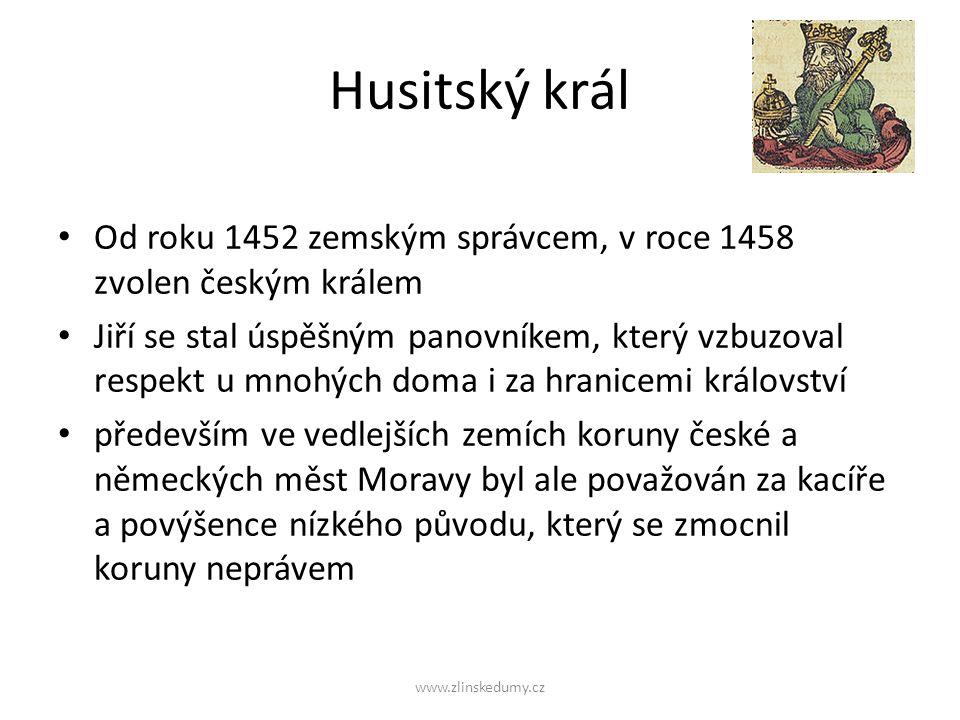 Husitský král Od roku 1452 zemským správcem, v roce 1458 zvolen českým králem Jiří se stal úspěšným panovníkem, který vzbuzoval respekt u mnohých doma i za hranicemi království především ve vedlejších zemích koruny české a německých měst Moravy byl ale považován za kacíře a povýšence nízkého původu, který se zmocnil koruny neprávem www.zlinskedumy.cz