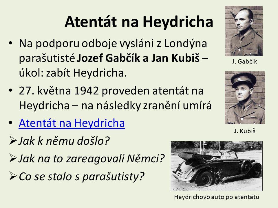 Atentát na Heydricha Na podporu odboje vysláni z Londýna parašutisté Jozef Gabčík a Jan Kubiš – úkol: zabít Heydricha. 27. května 1942 proveden atentá