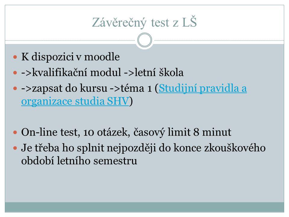 Závěrečný test z LŠ K dispozici v moodle ->kvalifikační modul ->letní škola ->zapsat do kursu ->téma 1 (Studijní pravidla a organizace studia SHV)Stud