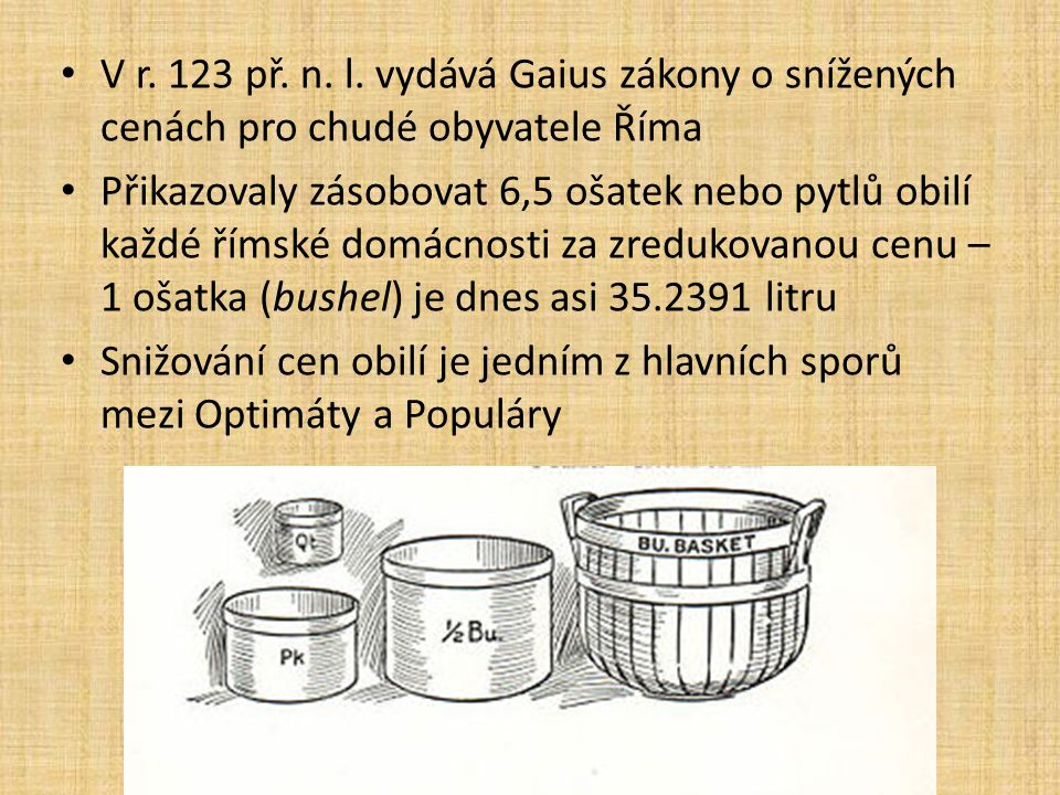 V r. 123 př. n. l. vydává Gaius zákony o snížených cenách pro chudé obyvatele Říma Přikazovaly zásobovat 6,5 ošatek nebo pytlů obilí každé římské domá