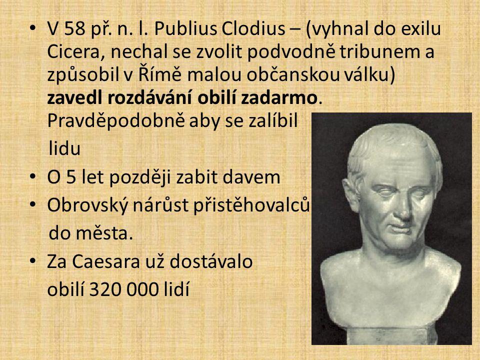 V 58 př. n. l. Publius Clodius – (vyhnal do exilu Cicera, nechal se zvolit podvodně tribunem a způsobil v Římě malou občanskou válku) zavedl rozdávání