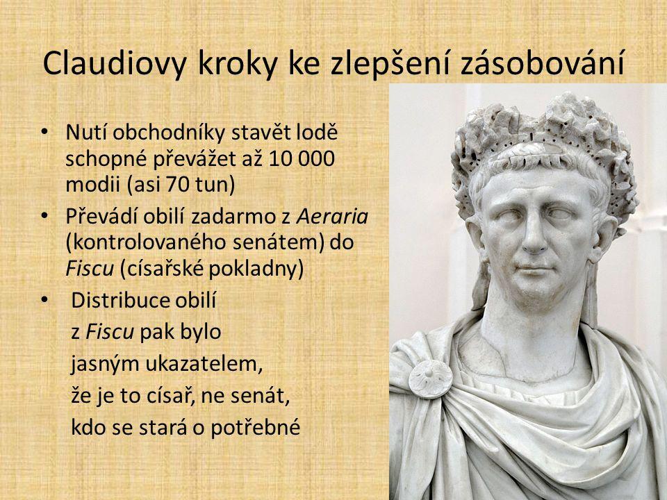 Claudiovy kroky ke zlepšení zásobování Nutí obchodníky stavět lodě schopné převážet až 10 000 modii (asi 70 tun) Převádí obilí zadarmo z Aeraria (kontrolovaného senátem) do Fiscu (císařské pokladny) Distribuce obilí z Fiscu pak bylo jasným ukazatelem, že je to císař, ne senát, kdo se stará o potřebné