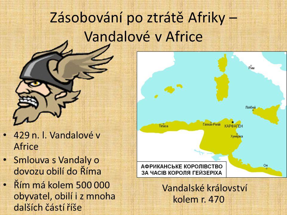 Zásobování po ztrátě Afriky – Vandalové v Africe 429 n. l. Vandalové v Africe Smlouva s Vandaly o dovozu obilí do Říma Řím má kolem 500 000 obyvatel,