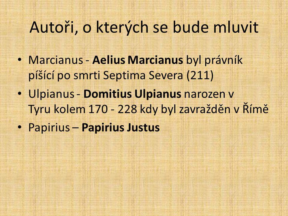 Autoři, o kterých se bude mluvit Marcianus - Aelius Marcianus byl právník píšící po smrti Septima Severa (211) Ulpianus - Domitius Ulpianus narozen v Tyru kolem 170 - 228 kdy byl zavražděn v Římě Papirius – Papirius Justus