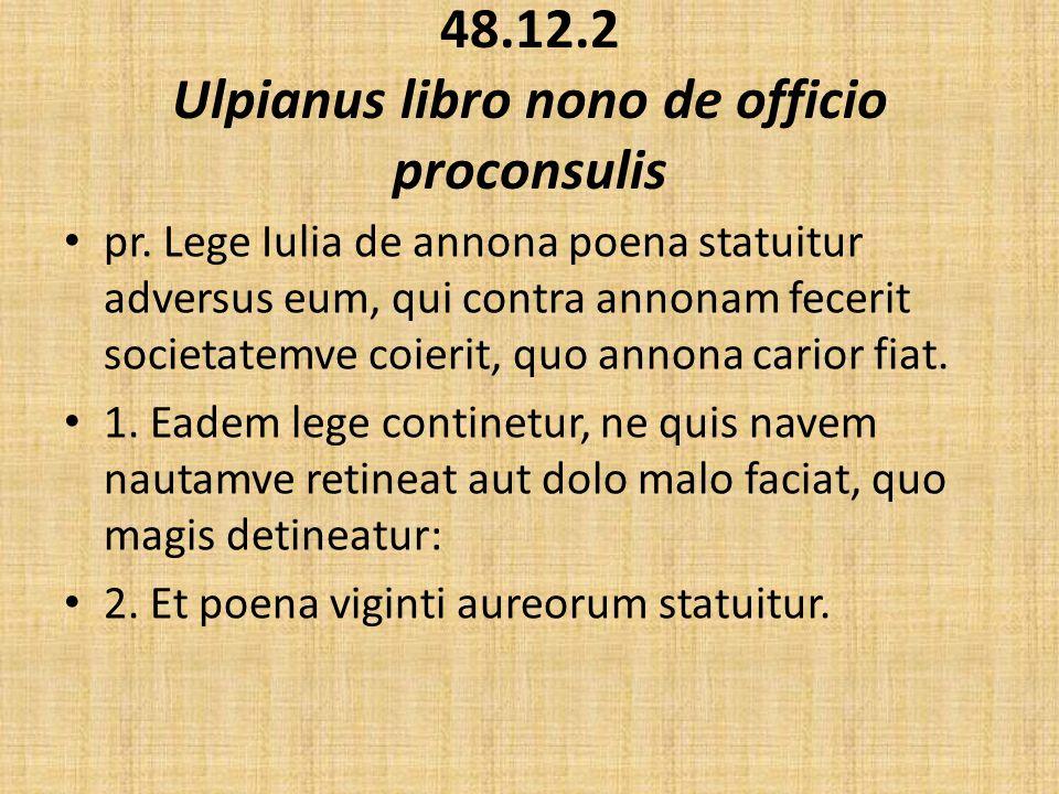 48.12.2 Ulpianus libro nono de officio proconsulis pr. Lege Iulia de annona poena statuitur adversus eum, qui contra annonam fecerit societatemve coie