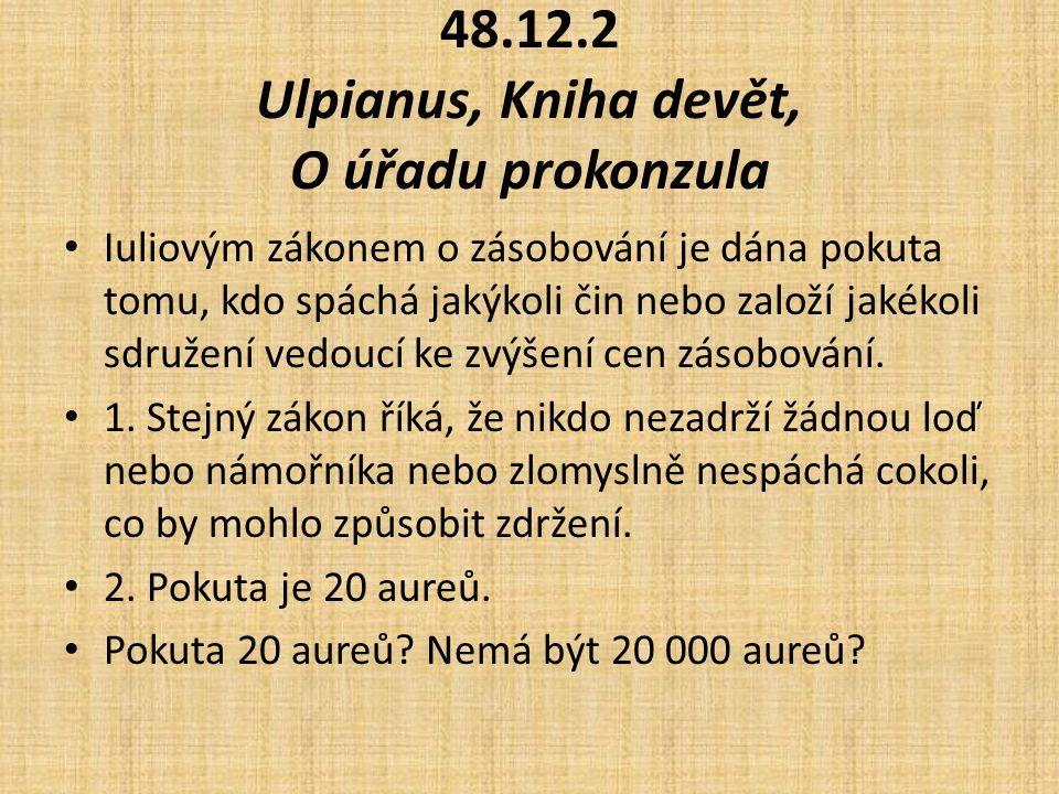 48.12.2 Ulpianus, Kniha devět, O úřadu prokonzula Iuliovým zákonem o zásobování je dána pokuta tomu, kdo spáchá jakýkoli čin nebo založí jakékoli sdružení vedoucí ke zvýšení cen zásobování.