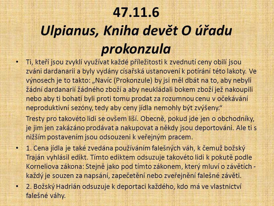 47.11.6 Ulpianus, Kniha devět O úřadu prokonzula Ti, kteří jsou zvyklí využívat každé příležitosti k zvednutí ceny obilí jsou zváni dardanarii a byly vydány císařská ustanovení k potírání této lakoty.