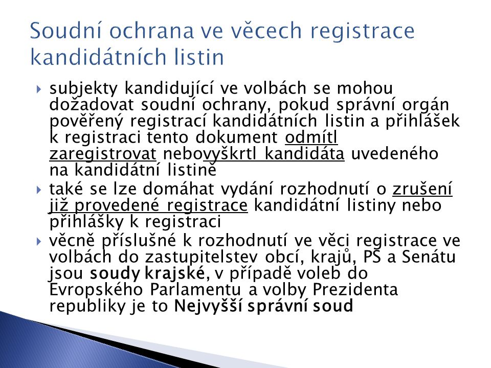  subjekty kandidující ve volbách se mohou dožadovat soudní ochrany, pokud správní orgán pověřený registrací kandidátních listin a přihlášek k registraci tento dokument odmítl zaregistrovat nebovyškrtl kandidáta uvedeného na kandidátní listině  také se lze domáhat vydání rozhodnutí o zrušení již provedené registrace kandidátní listiny nebo přihlášky k registraci  věcně příslušné k rozhodnutí ve věci registrace ve volbách do zastupitelstev obcí, krajů, PS a Senátu jsou soudy krajské, v případě voleb do Evropského Parlamentu a volby Prezidenta republiky je to Nejvyšší správní soud
