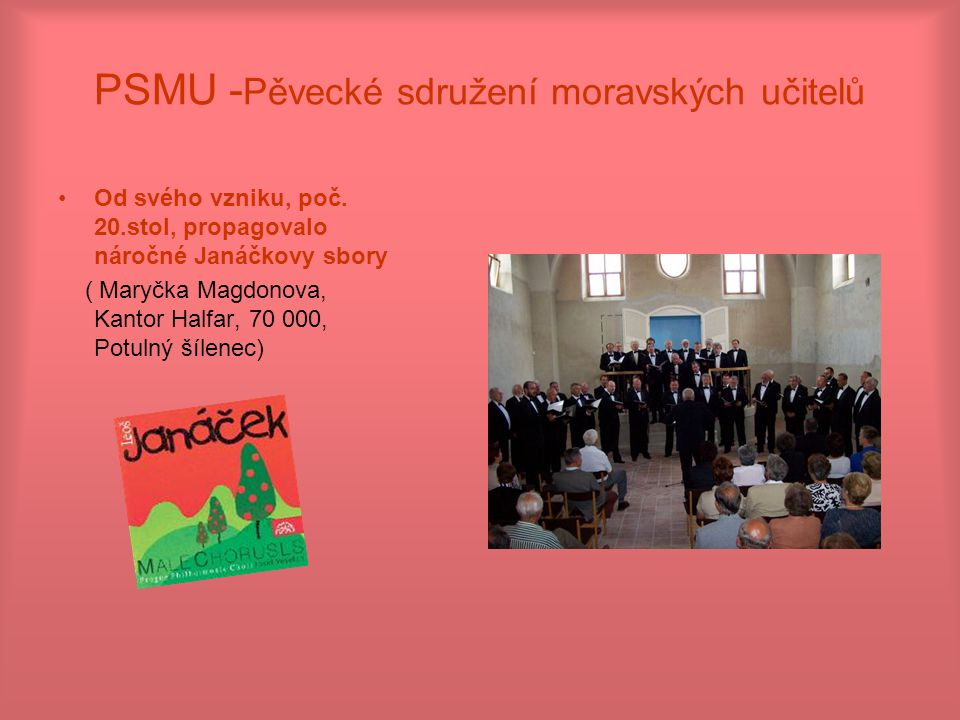 PSMU - Pěvecké sdružení moravských učitelů Od svého vzniku, poč. 20.stol, propagovalo náročné Janáčkovy sbory ( Maryčka Magdonova, Kantor Halfar, 70 0