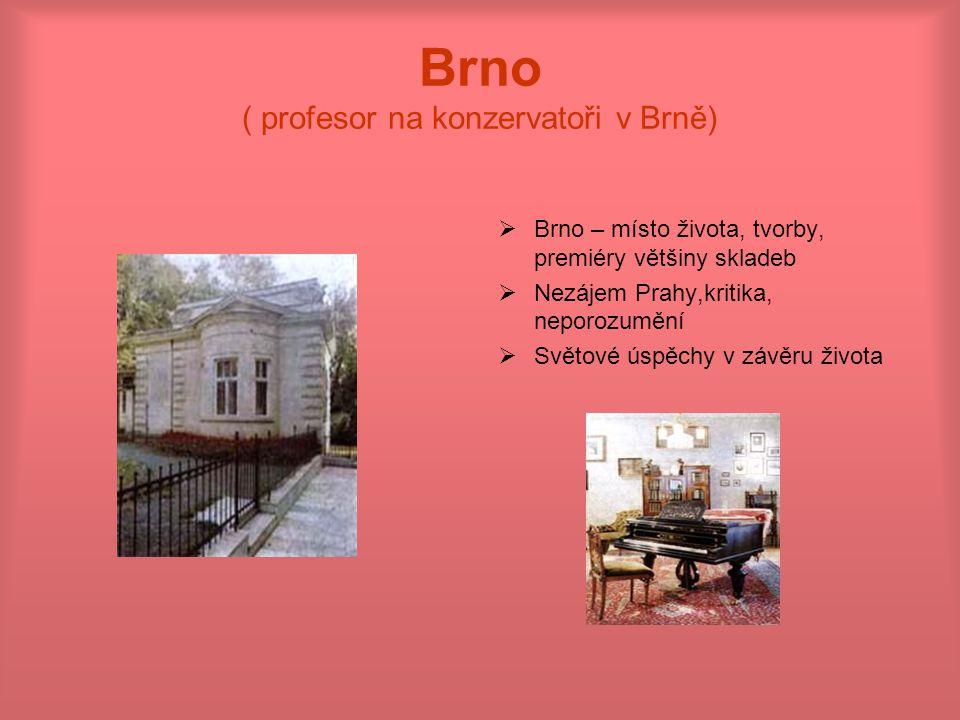 Brno ( profesor na konzervatoři v Brně)  Brno – místo života, tvorby, premiéry většiny skladeb  Nezájem Prahy,kritika, neporozumění  Světové úspěch