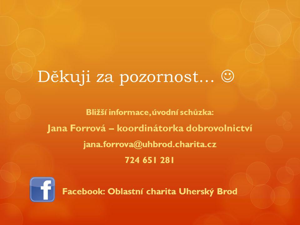 Děkuji za pozornost… Bližší informace, úvodní schůzka: Jana Forrová – koordinátorka dobrovolnictví jana.forrova@uhbrod.charita.cz 724 651 281 Facebook: Oblastní charita Uherský Brod