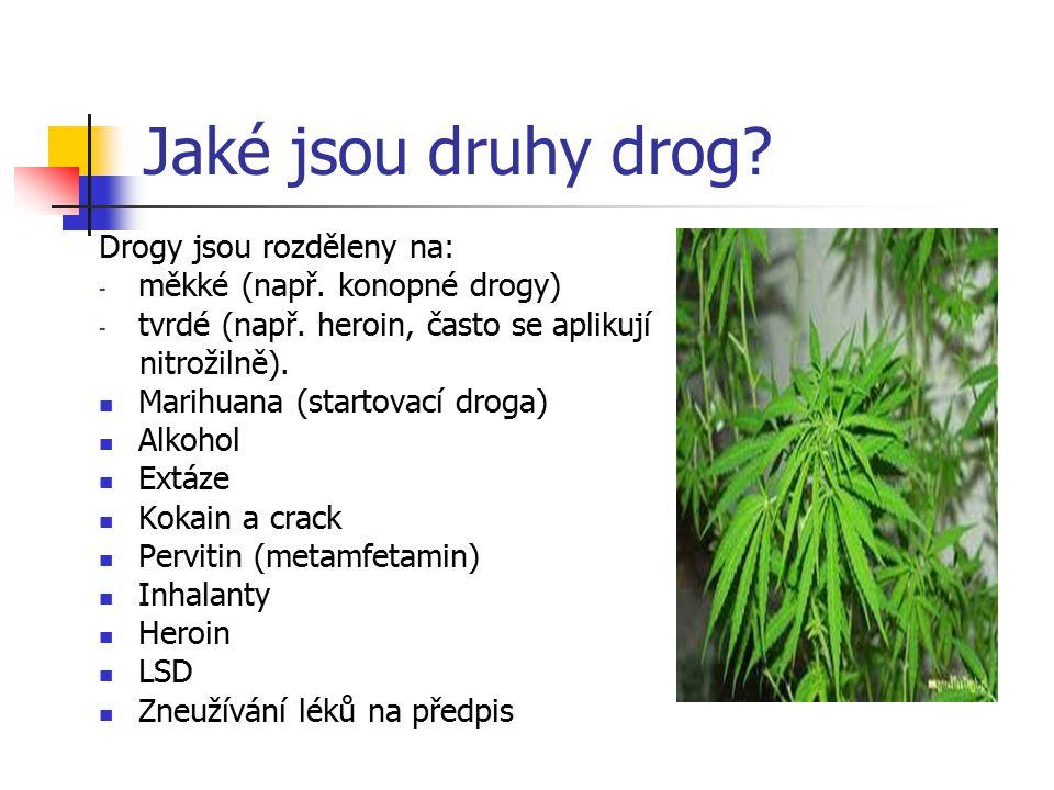 Jaké jsou druhy drog? Drogy jsou rozděleny na: -m-měkké (např. konopné drogy) -t-tvrdé (např. heroin, často se aplikují nitrožilně). Marihuana (starto
