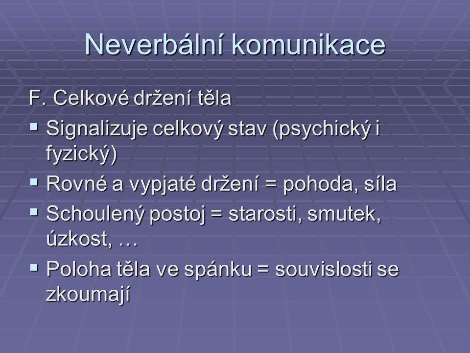 Neverbální komunikace F. Celkové držení těla  Signalizuje celkový stav (psychický i fyzický)  Rovné a vypjaté držení = pohoda, síla  Schoulený post
