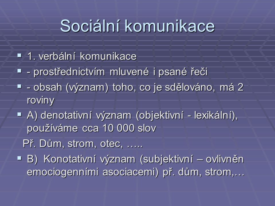 Sociální komunikace  1. verbální komunikace  - prostřednictvím mluvené i psané řeči  - obsah (význam) toho, co je sdělováno, má 2 roviny  A) denot