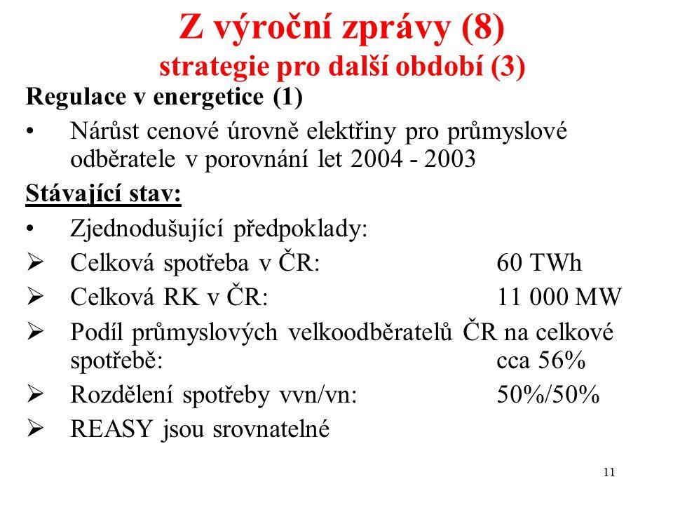 11 Regulace v energetice (1) Nárůst cenové úrovně elektřiny pro průmyslové odběratele v porovnání let 2004 - 2003 Stávající stav: Zjednodušující předpoklady:  Celková spotřeba v ČR: 60 TWh  Celková RK v ČR: 11 000 MW  Podíl průmyslových velkoodběratelů ČR na celkové spotřebě:cca 56%  Rozdělení spotřeby vvn/vn: 50%/50%  REASY jsou srovnatelné Z výroční zprávy (8) strategie pro další období (3)