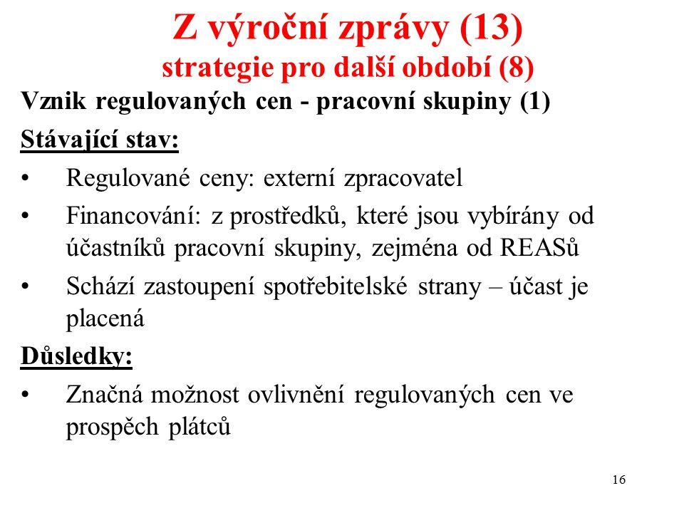 16 Vznik regulovaných cen - pracovní skupiny (1) Stávající stav: Regulované ceny: externí zpracovatel Financování: z prostředků, které jsou vybírány od účastníků pracovní skupiny, zejména od REASů Schází zastoupení spotřebitelské strany – účast je placená Důsledky: Značná možnost ovlivnění regulovaných cen ve prospěch plátců Z výroční zprávy (13) strategie pro další období (8)