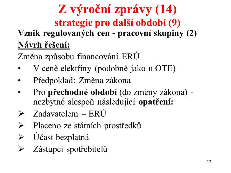 17 Vznik regulovaných cen - pracovní skupiny (2) Návrh řešení: Změna způsobu financování ERÚ V ceně elektřiny (podobně jako u OTE) Předpoklad: Změna zákona Pro přechodné období (do změny zákona) - nezbytné alespoň následující opatření:  Zadavatelem – ERÚ  Placeno ze státních prostředků  Účast bezplatná  Zástupci spotřebitelů Z výroční zprávy (14) strategie pro další období (9)