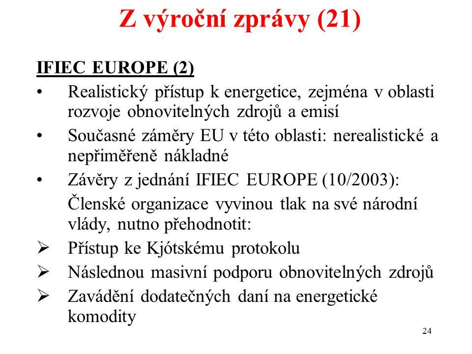 24 IFIEC EUROPE (2) Realistický přístup k energetice, zejména v oblasti rozvoje obnovitelných zdrojů a emisí Současné záměry EU v této oblasti: nerealistické a nepřiměřeně nákladné Závěry z jednání IFIEC EUROPE (10/2003): Členské organizace vyvinou tlak na své národní vlády, nutno přehodnotit:  Přístup ke Kjótskému protokolu  Následnou masivní podporu obnovitelných zdrojů  Zavádění dodatečných daní na energetické komodity Z výroční zprávy (21)