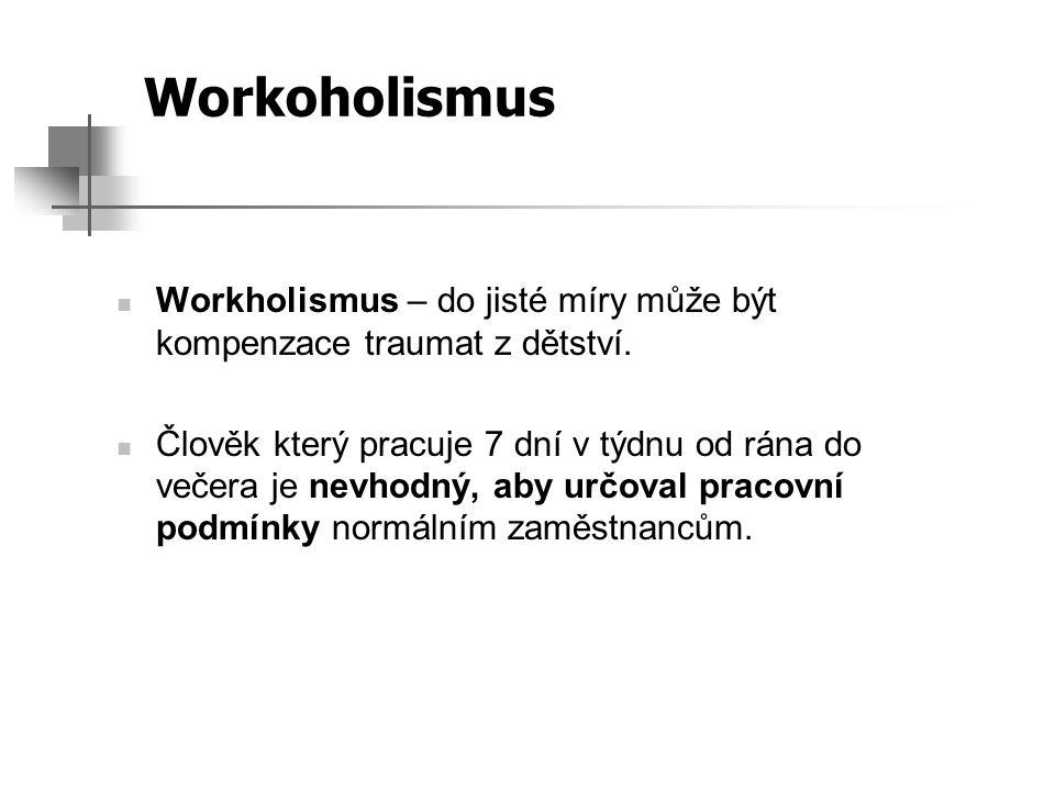 Workoholismus Workholismus – do jisté míry může být kompenzace traumat z dětství. Člověk který pracuje 7 dní v týdnu od rána do večera je nevhodný, ab
