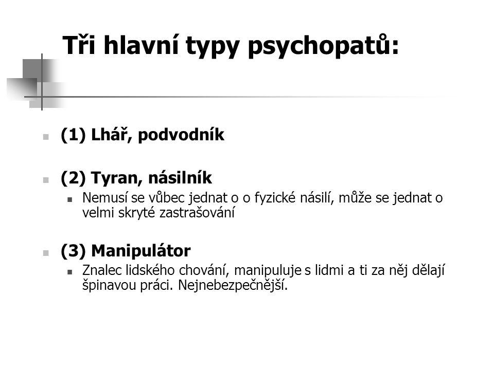 Tři hlavní typy psychopatů: (1) Lhář, podvodník (2) Tyran, násilník Nemusí se vůbec jednat o o fyzické násilí, může se jednat o velmi skryté zastrašov