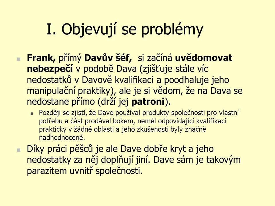 I. Objevují se problémy Frank, přímý Davův šéf, si začíná uvědomovat nebezpečí v podobě Dava (zjišťuje stále víc nedostatků v Davově kvalifikaci a poo