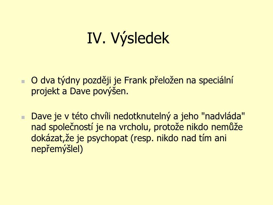 IV. Výsledek O dva týdny později je Frank přeložen na speciální projekt a Dave povýšen. Dave je v této chvíli nedotknutelný a jeho