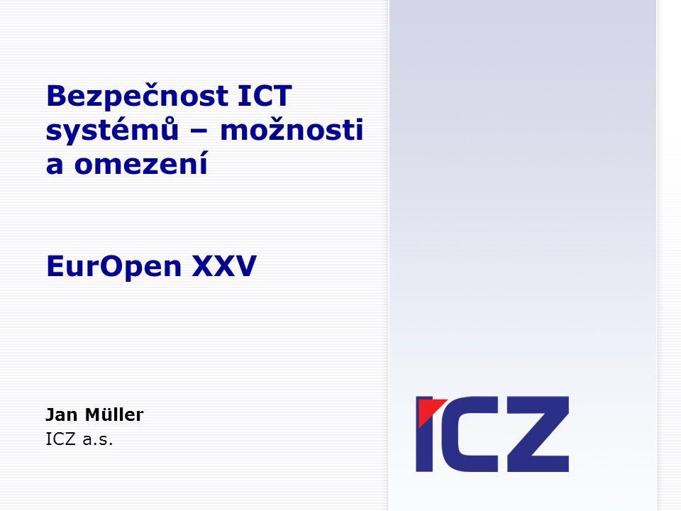 Bezpečnost ICT systémů – možnosti a omezení EurOpen XXV Jan Müller ICZ a.s.