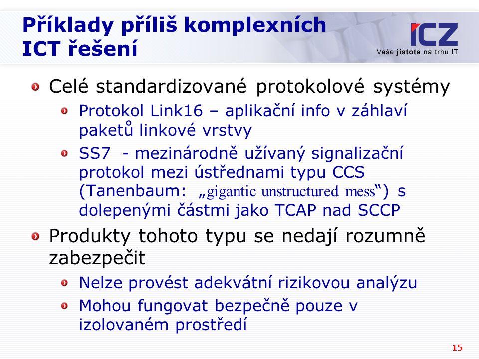 """15 Příklady příliš komplexních ICT řešení Celé standardizované protokolové systémy Protokol Link16 – aplikační info v záhlaví paketů linkové vrstvy SS7 - mezinárodně užívaný signalizační protokol mezi ústřednami typu CCS (Tanenbaum: """" gigantic unstructured mess ) s dolepenými částmi jako TCAP nad SCCP Produkty tohoto typu se nedají rozumně zabezpečit Nelze provést adekvátní rizikovou analýzu Mohou fungovat bezpečně pouze v izolovaném prostředí"""