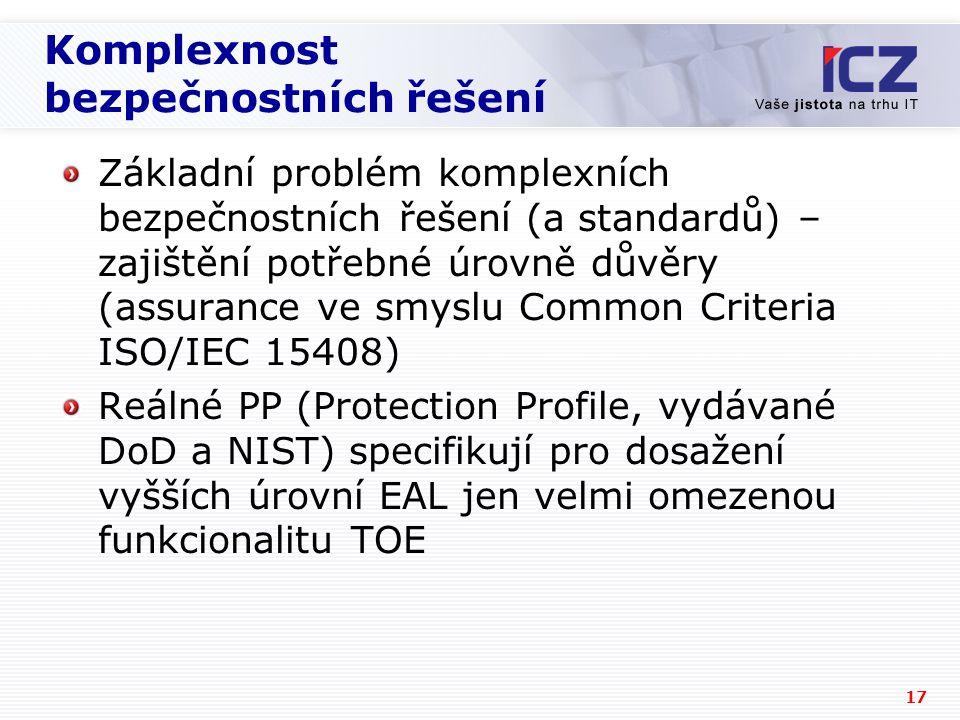 17 Komplexnost bezpečnostních řešení Základní problém komplexních bezpečnostních řešení (a standardů) – zajištění potřebné úrovně důvěry (assurance ve smyslu Common Criteria ISO/IEC 15408) Reálné PP (Protection Profile, vydávané DoD a NIST) specifikují pro dosažení vyšších úrovní EAL jen velmi omezenou funkcionalitu TOE