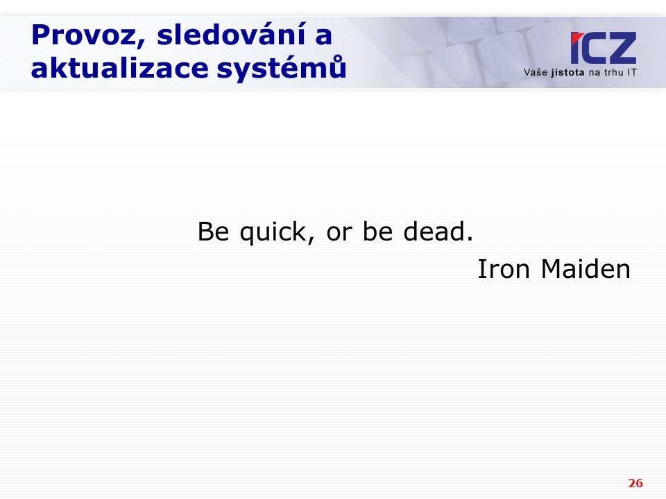 26 Provoz, sledování a aktualizace systémů Be quick, or be dead. Iron Maiden