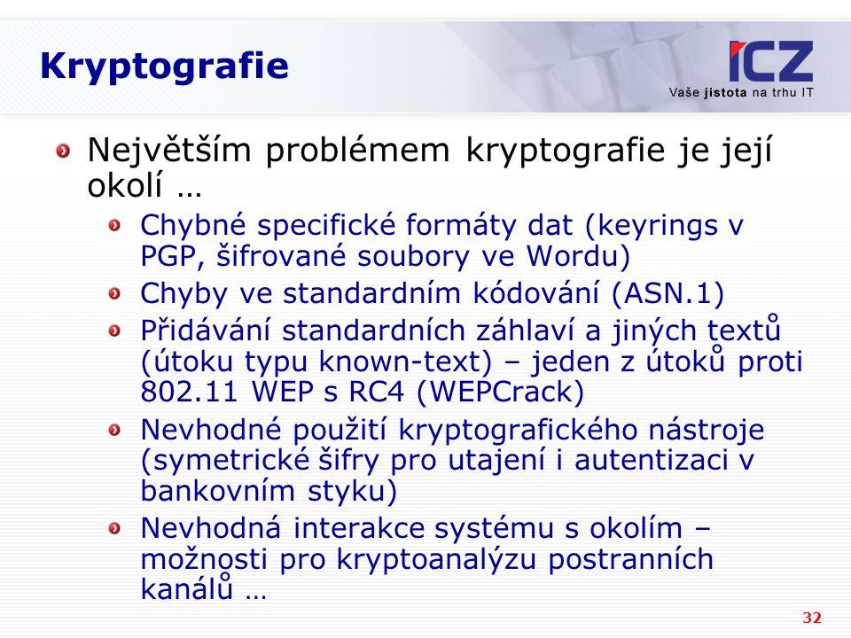 32 Kryptografie Největším problémem kryptografie je její okolí … Chybné specifické formáty dat (keyrings v PGP, šifrované soubory ve Wordu) Chyby ve standardním kódování (ASN.1) Přidávání standardních záhlaví a jiných textů (útoku typu known-text) – jeden z útoků proti 802.11 WEP s RC4 (WEPCrack) Nevhodné použití kryptografického nástroje (symetrické šifry pro utajení i autentizaci v bankovním styku) Nevhodná interakce systému s okolím – možnosti pro kryptoanalýzu postranních kanálů …