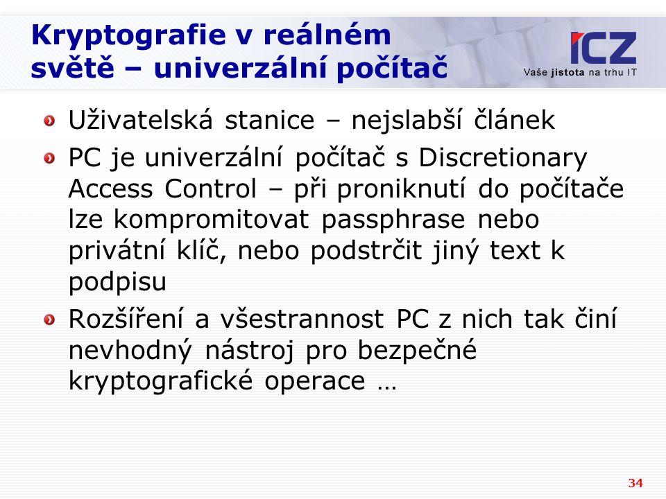 34 Kryptografie v reálném světě – univerzální počítač Uživatelská stanice – nejslabší článek PC je univerzální počítač s Discretionary Access Control – při proniknutí do počítače lze kompromitovat passphrase nebo privátní klíč, nebo podstrčit jiný text k podpisu Rozšíření a všestrannost PC z nich tak činí nevhodný nástroj pro bezpečné kryptografické operace …