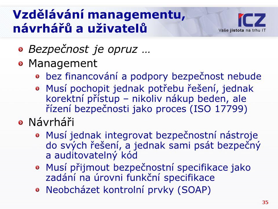 35 Vzdělávání managementu, návrhářů a uživatelů Bezpečnost je opruz … Management bez financování a podpory bezpečnost nebude Musí pochopit jednak potřebu řešení, jednak korektní přístup – nikoliv nákup beden, ale řízení bezpečnosti jako proces (ISO 17799) Návrháři Musí jednak integrovat bezpečnostní nástroje do svých řešení, a jednak sami psát bezpečný a auditovatelný kód Musí přijmout bezpečnostní specifikace jako zadání na úrovni funkční specifikace Neobcházet kontrolní prvky (SOAP)