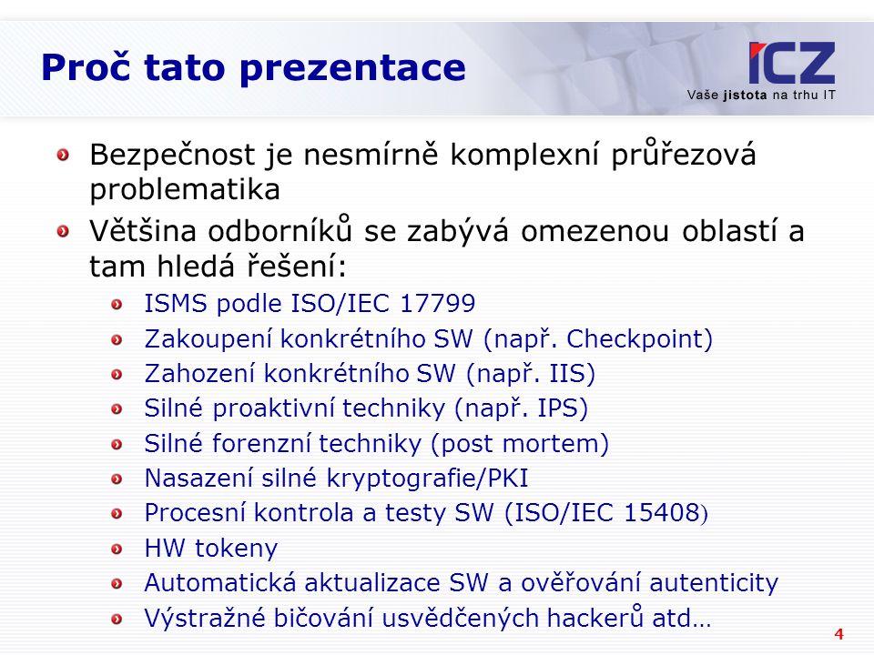 4 Proč tato prezentace Bezpečnost je nesmírně komplexní průřezová problematika Většina odborníků se zabývá omezenou oblastí a tam hledá řešení: ISMS podle ISO/IEC 17799 Zakoupení konkrétního SW (např.