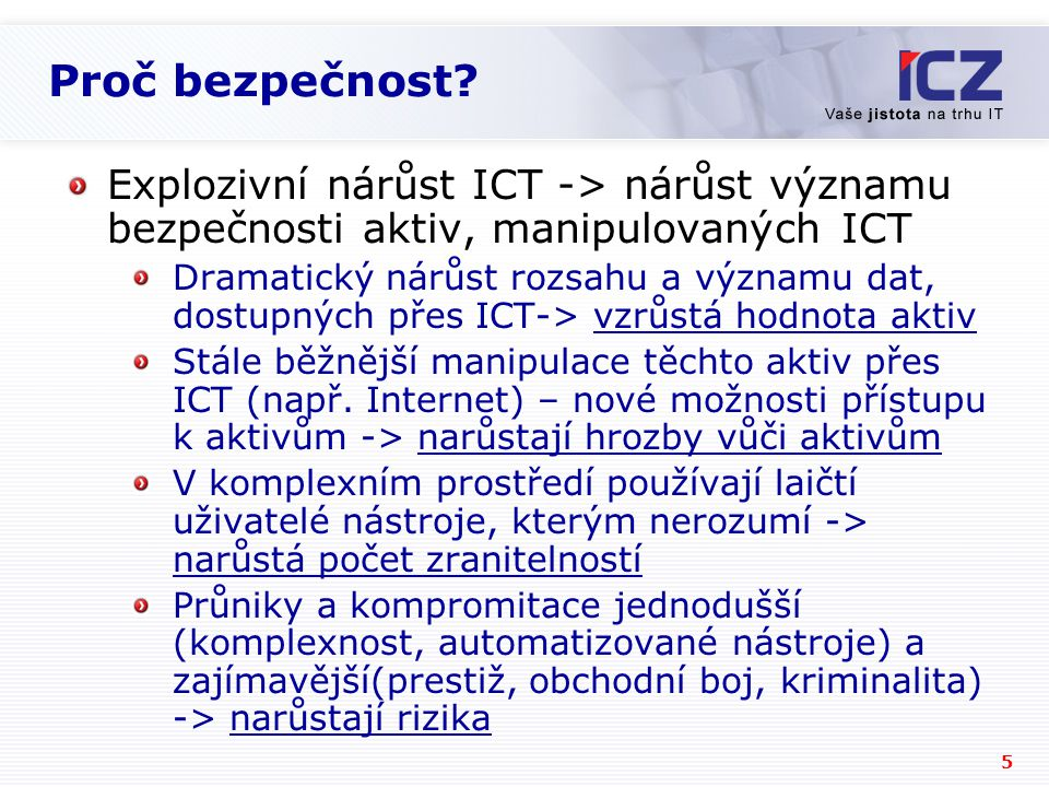 5 Proč bezpečnost? Explozivní nárůst ICT -> nárůst významu bezpečnosti aktiv, manipulovaných ICT Dramatický nárůst rozsahu a významu dat, dostupných p