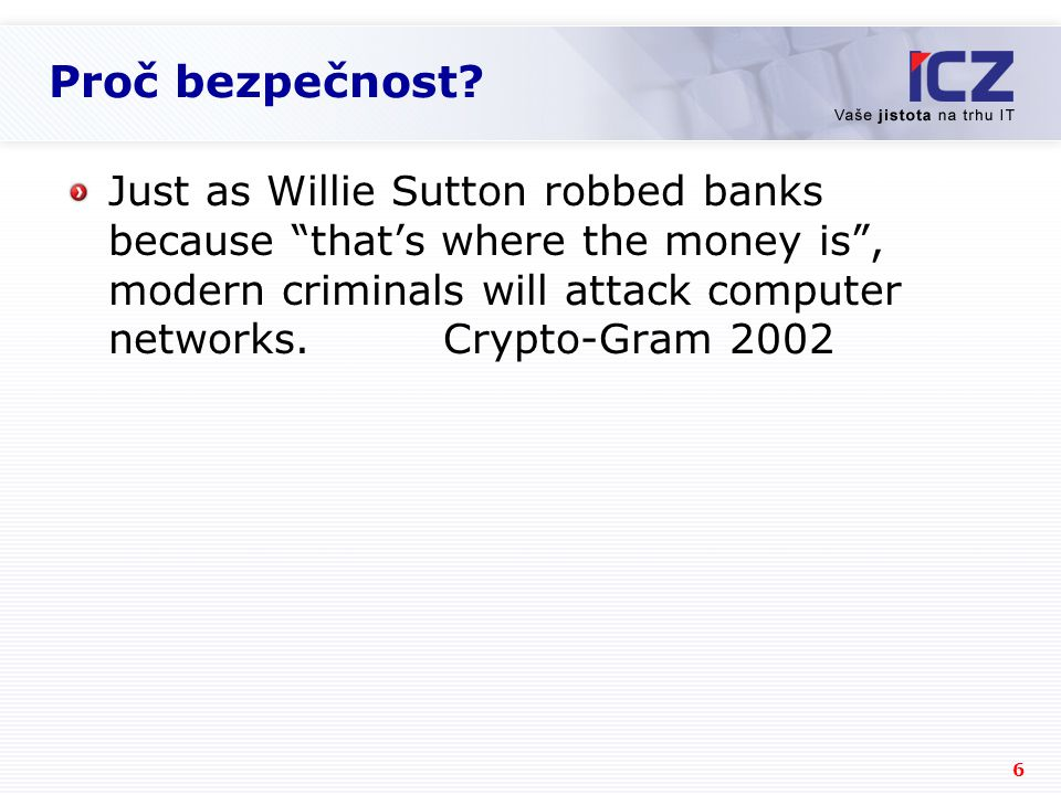 "6 Proč bezpečnost? Just as Willie Sutton robbed banks because ""that's where the money is"", modern criminals will attack computer networks. Crypto-Gram"