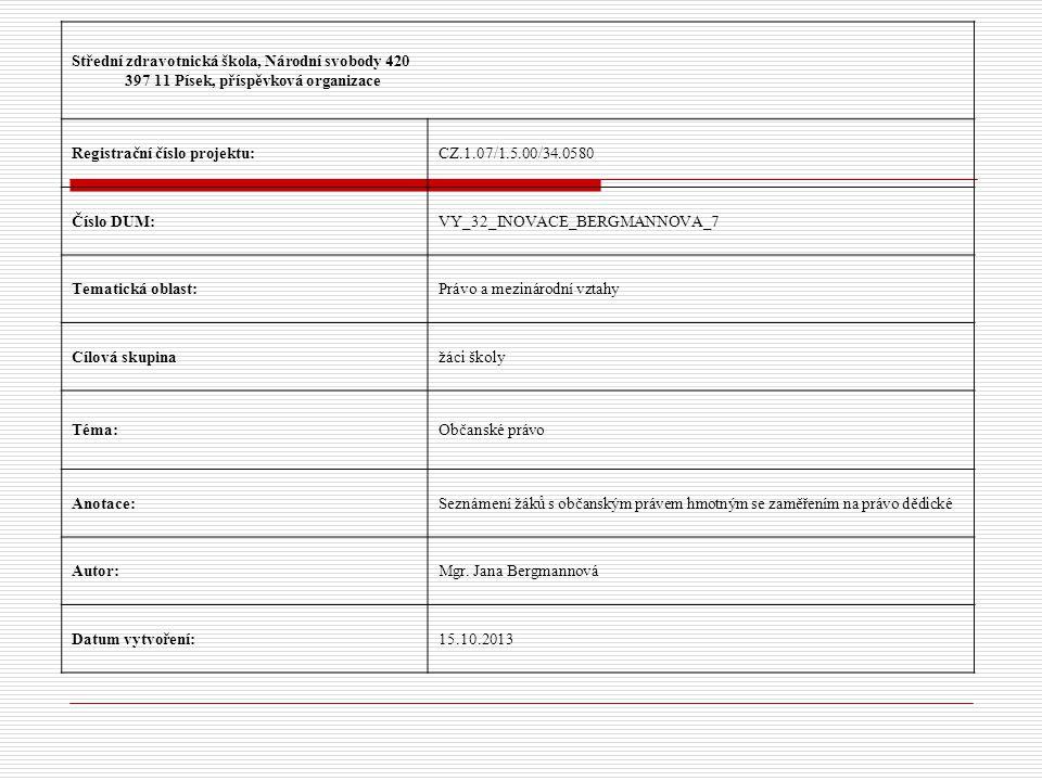 Střední zdravotnická škola, Národní svobody 420 397 11 Písek, příspěvková organizace Registrační číslo projektu:CZ.1.07/1.5.00/34.0580 Číslo DUM:VY_32_INOVACE_BERGMANNOVA_7 Tematická oblast:Právo a mezinárodní vztahy Cílová skupinažáci školy Téma:Občanské právo Anotace:Seznámení žáků s občanským právem hmotným se zaměřením na právo dědické Autor:Mgr.