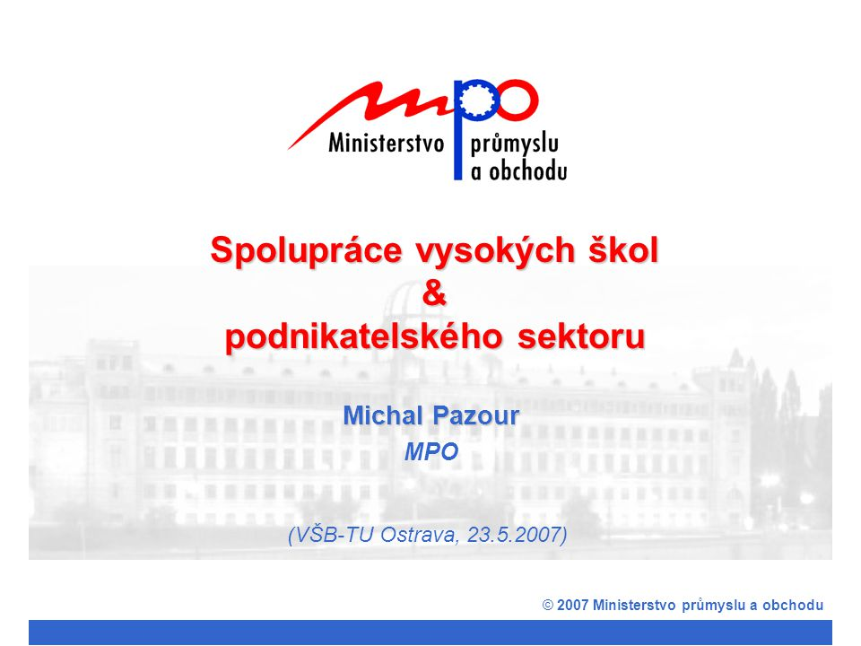Michal Pazour MPO © 2007 Ministerstvo průmyslu a obchodu Spolupráce vysokých škol & podnikatelského sektoru (VŠB-TU Ostrava, 23.5.2007)
