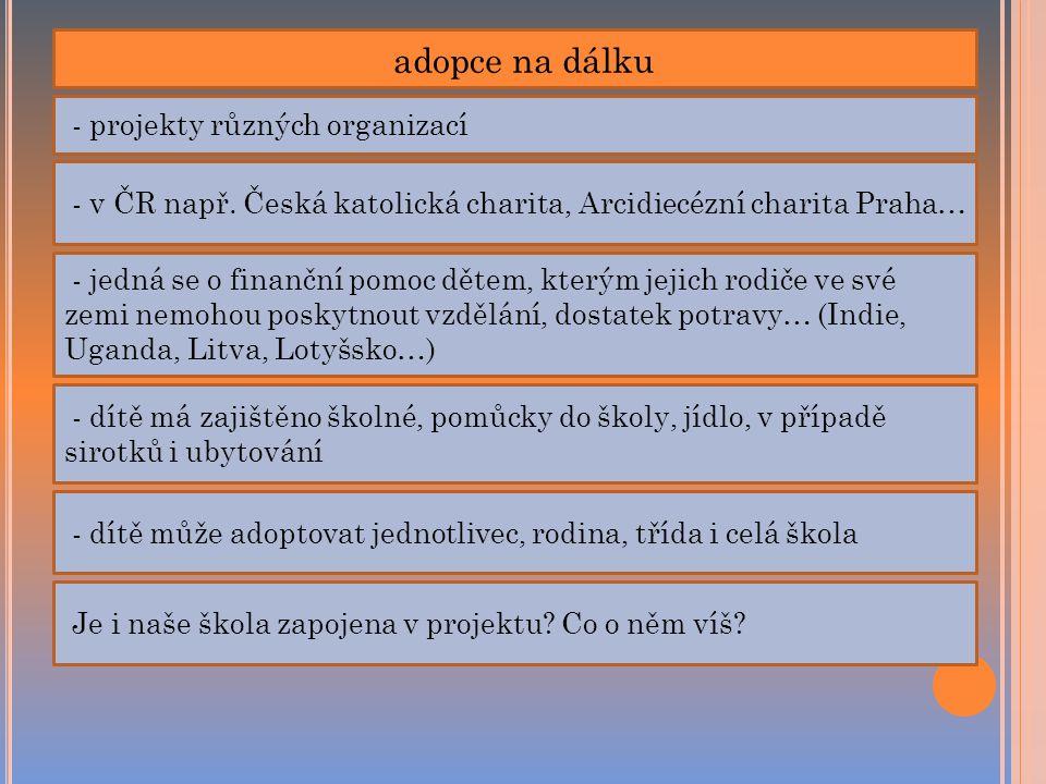 adopce na dálku - projekty různých organizací - v ČR např. Česká katolická charita, Arcidiecézní charita Praha… - jedná se o finanční pomoc dětem, kte